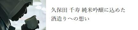 久保田 千寿 純米吟醸に込めた酒造りへの想い